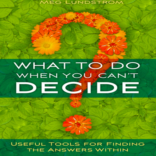 What to Do When You Can't Decide - Useful Tools for Finding the Answers Within by Meg Lundstrom