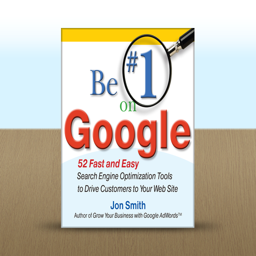 Be #1 on Google : 52 Fast and Easy Search Engine Optimization Tools to Drive Customers to Your Web Site by Jon Smith