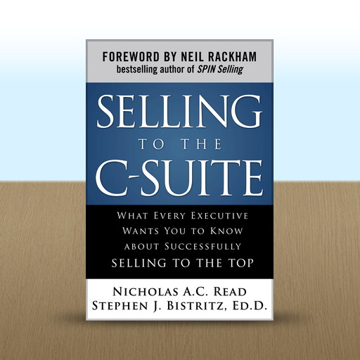 Selling to the C-Suite : What Every Executive Wants You to Know About Successfully Selling to the Top by Nicholas A.C.  Read