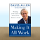 Making It All Work: Winning at the Game of Work and Business of Life by DAVID ALLEN
