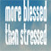 More Blessed Than Stressed