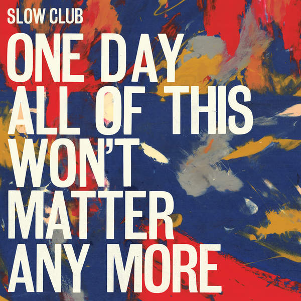 Slow Club - One Day All of This Won't Matter Any More [iTunes Plus AAC M4A] (2016)